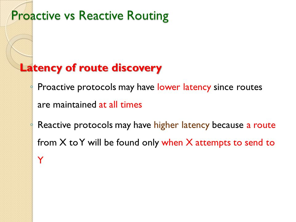 Proactive vs Reactive Routing Latency of route discovery ◦ Proactive protocols may have lower latency since routes are maintained at all times ◦ Reactive protocols may have higher latency because a route from X to Y will be found only when X attempts to send to Y