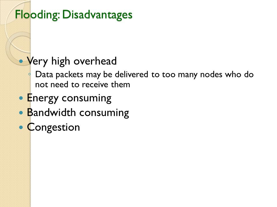 Flooding: Disadvantages Very high overhead ◦ Data packets may be delivered to too many nodes who do not need to receive them Energy consuming Bandwidth consuming Congestion