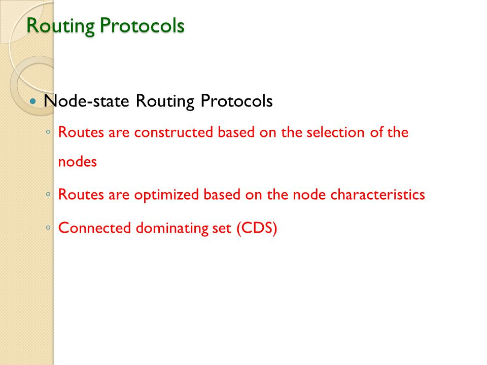 Routing Protocols Node-state Routing Protocols ◦ Routes are constructed based on the selection of the nodes ◦ Routes are optimized based on the node characteristics ◦ Connected dominating set (CDS)