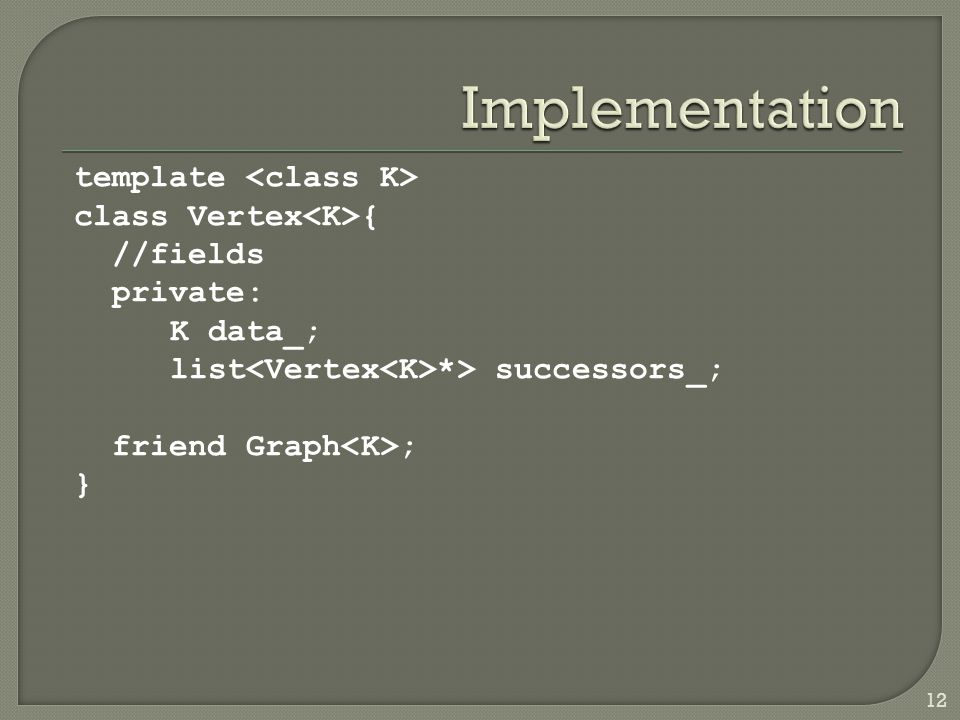 template class Vertex { //fields private: K data_; list *> successors_; friend Graph ; } 12