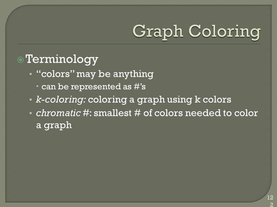 " Terminology ""colors"" may be anything  can be represented as #'s k-coloring: coloring a graph using k colors chromatic #: smallest # of colors neede"
