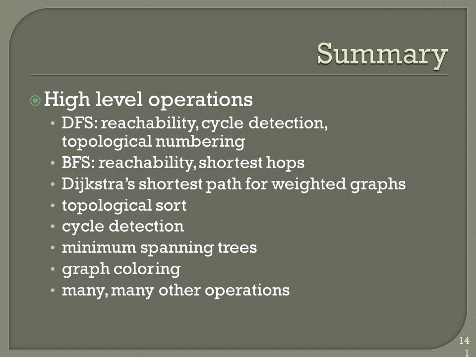  High level operations DFS: reachability, cycle detection, topological numbering BFS: reachability, shortest hops Dijkstra's shortest path for weight
