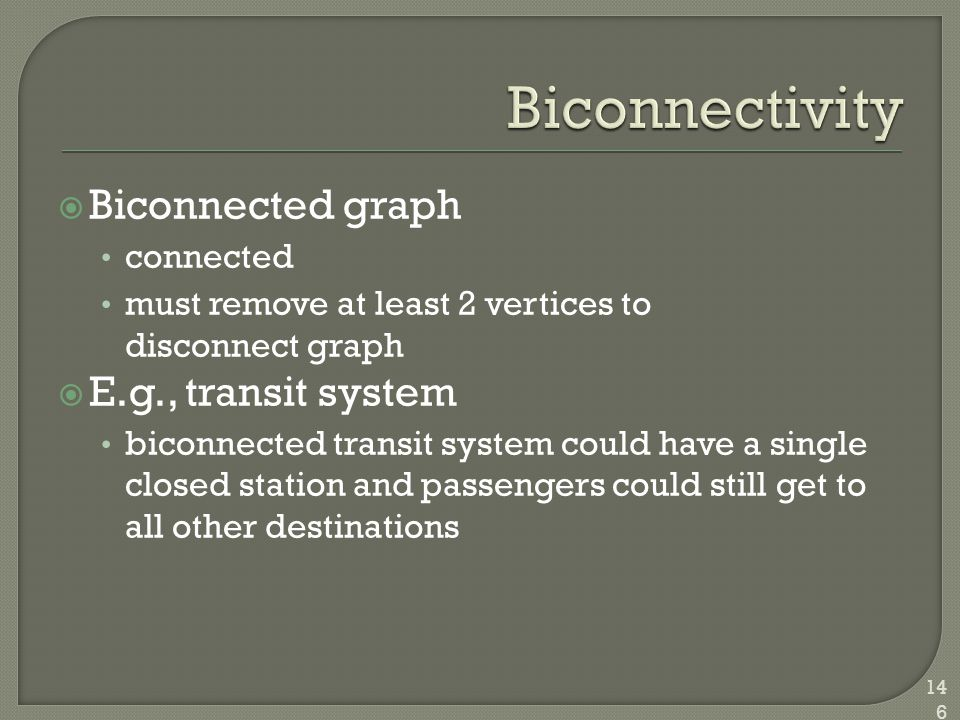  Biconnected graph connected must remove at least 2 vertices to disconnect graph  E.g., transit system biconnected transit system could have a singl