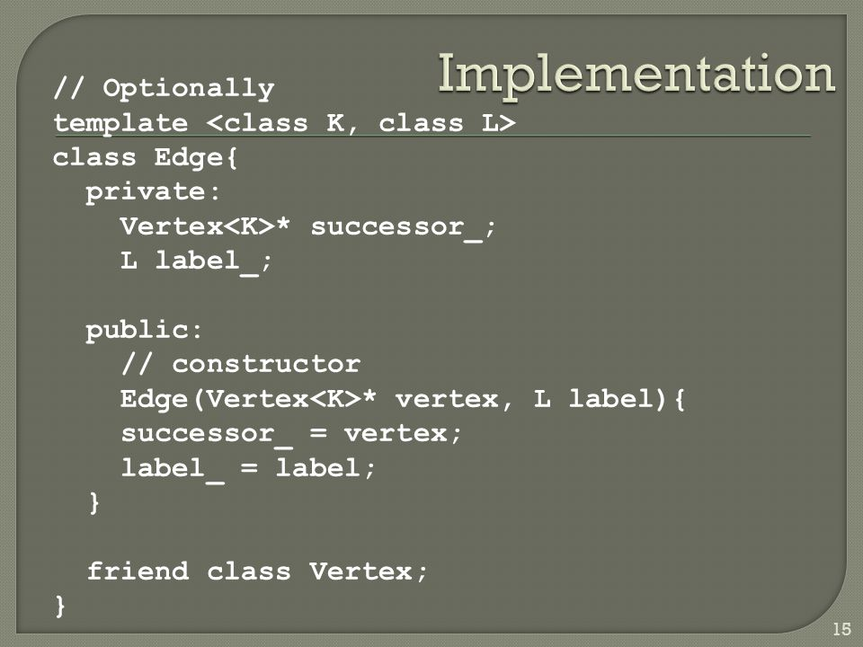 // Optionally template class Edge{ private: Vertex * successor_; L label_; public: // constructor Edge(Vertex * vertex, L label){ successor_ = vertex;