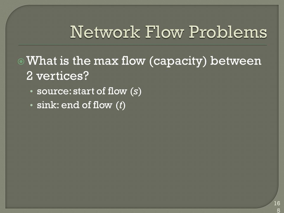  What is the max flow (capacity) between 2 vertices? source: start of flow (s) sink: end of flow (t) 165