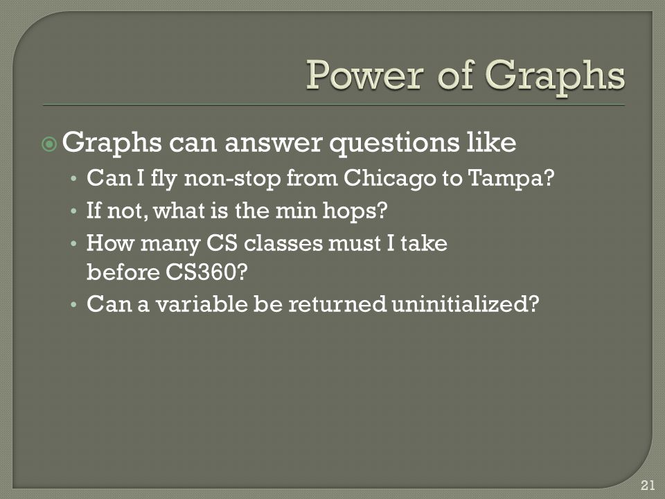  Graphs can answer questions like Can I fly non-stop from Chicago to Tampa? If not, what is the min hops? How many CS classes must I take before CS36