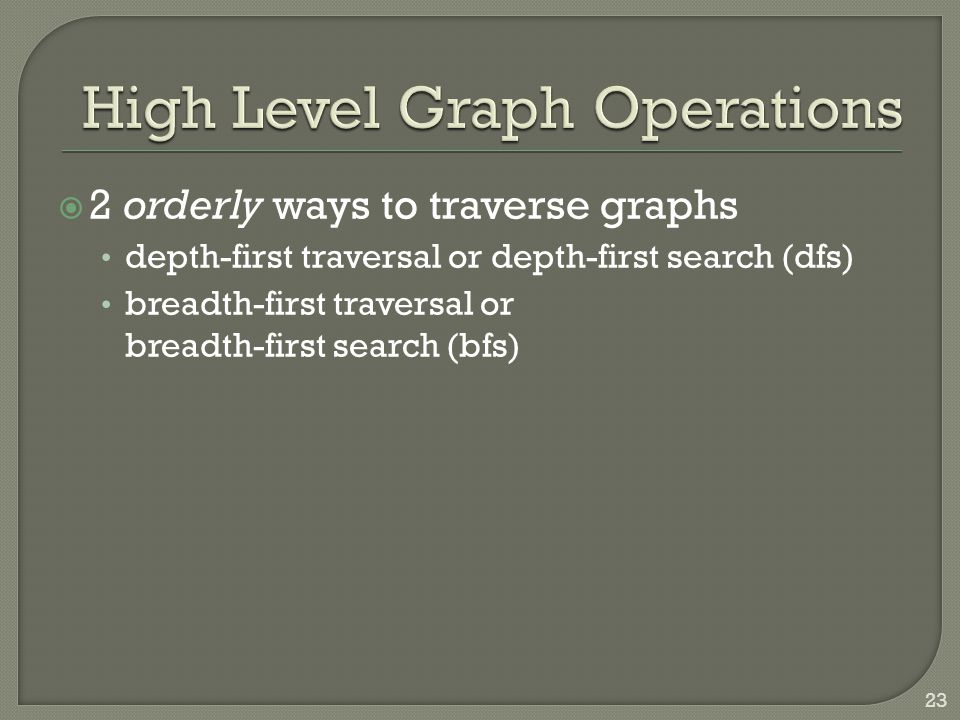  2 orderly ways to traverse graphs depth-first traversal or depth-first search (dfs) breadth-first traversal or breadth-first search (bfs) 23
