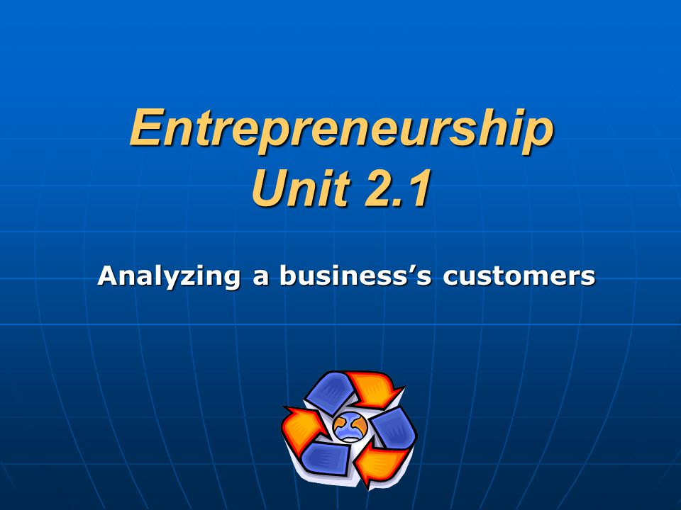 Entrepreneurship Unit 2.1 Analyzing a business's customers