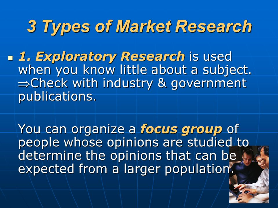 3 Types of Market Research 1. Exploratory Research is used when you know little about a subject. Check with industry & government publications. 1. Ex
