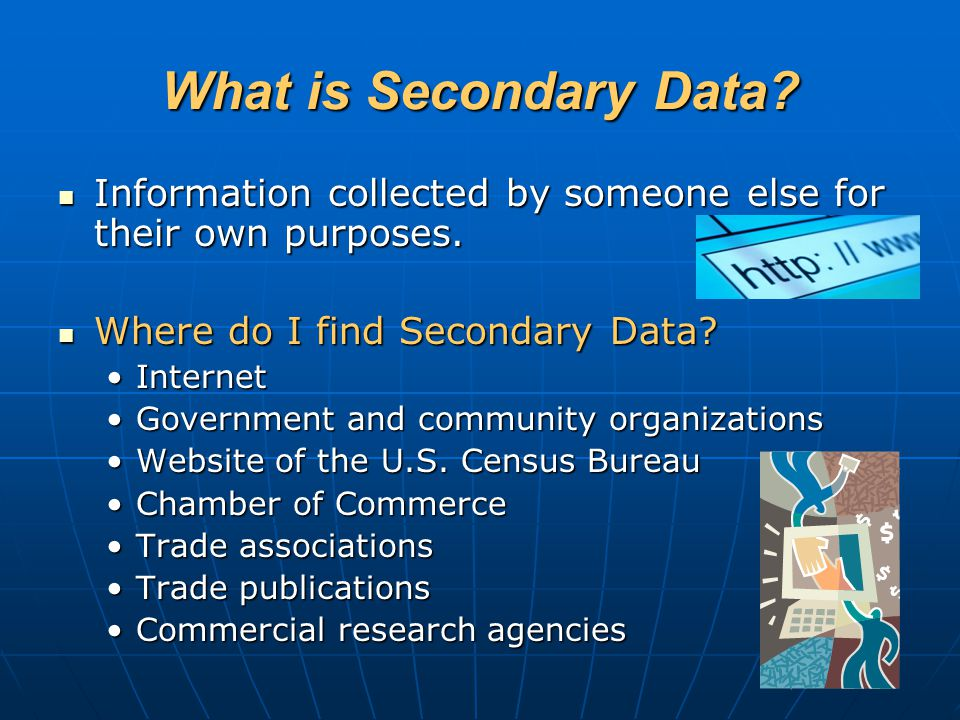 What is Secondary Data? Information collected by someone else for their own purposes. Information collected by someone else for their own purposes. Wh