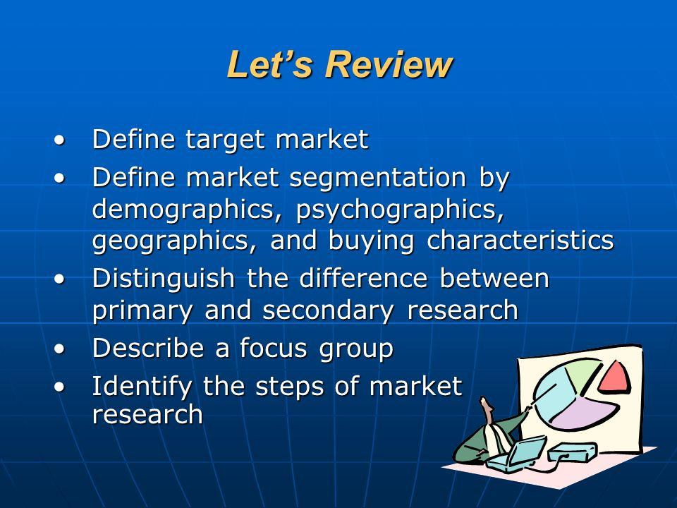Let's Review Define target marketDefine target market Define market segmentation by demographics, psychographics, geographics, and buying characterist