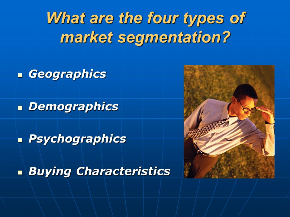 What are the four types of market segmentation? Geographics Geographics Demographics Demographics Psychographics Psychographics Buying Characteristics
