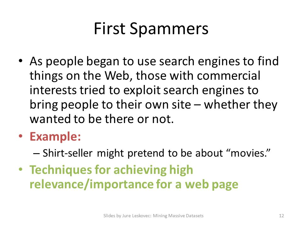 First Spammers As people began to use search engines to find things on the Web, those with commercial interests tried to exploit search engines to bring people to their own site – whether they wanted to be there or not.