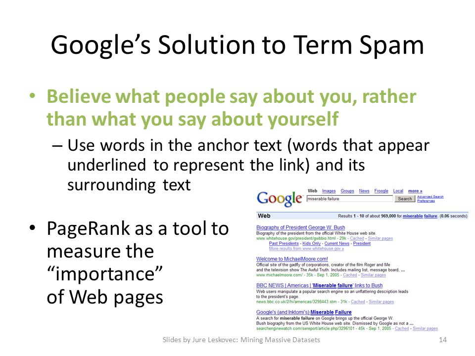 Google's Solution to Term Spam Believe what people say about you, rather than what you say about yourself – Use words in the anchor text (words that appear underlined to represent the link) and its surrounding text PageRank as a tool to measure the importance of Web pages Slides by Jure Leskovec: Mining Massive Datasets14