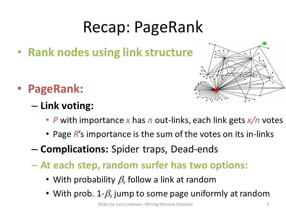 Combating Spam Combating term spam – Analyze text using statistical methods – Similar to email spam filtering – Also useful: Detecting approximate duplicate pages Combating link spam – Detection and blacklisting of structures that look like spam farms Leads to another war – hiding and detecting spam farms – TrustRank = topic-specific PageRank with a teleport set of trusted pages Example:.edu domains, similar domains for non-US schools Slides by Jure Leskovec: Mining Massive Datasets23