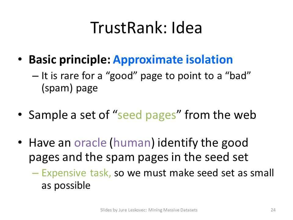 TrustRank: Idea Basic principle: Approximate isolation – It is rare for a good page to point to a bad (spam) page Sample a set of seed pages from the web Have an oracle (human) identify the good pages and the spam pages in the seed set – Expensive task, so we must make seed set as small as possible Slides by Jure Leskovec: Mining Massive Datasets24