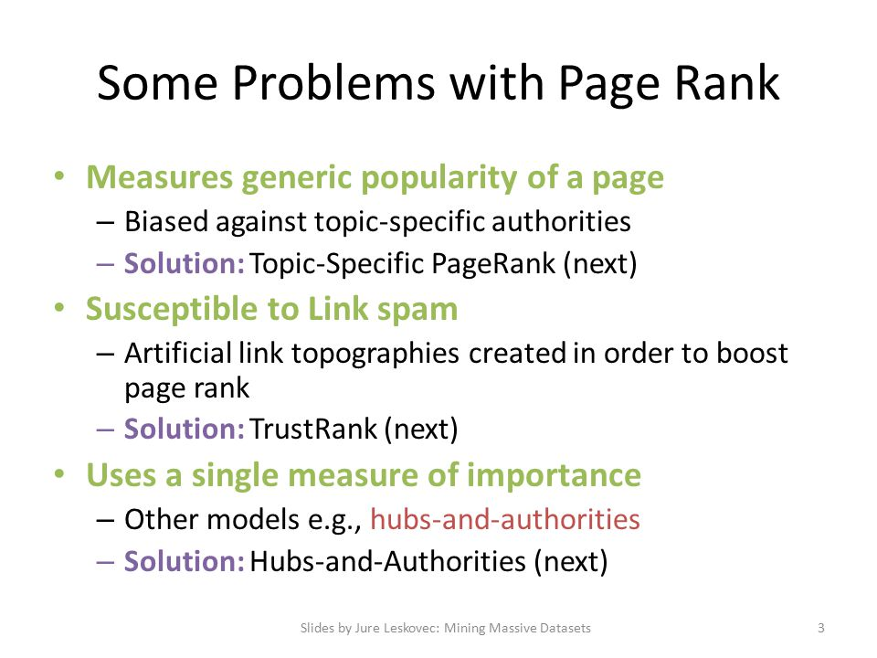 Some Problems with Page Rank Measures generic popularity of a page – Biased against topic-specific authorities – Solution: Topic-Specific PageRank (next) Susceptible to Link spam – Artificial link topographies created in order to boost page rank – Solution: TrustRank (next) Uses a single measure of importance – Other models e.g., hubs-and-authorities – Solution: Hubs-and-Authorities (next) Slides by Jure Leskovec: Mining Massive Datasets3