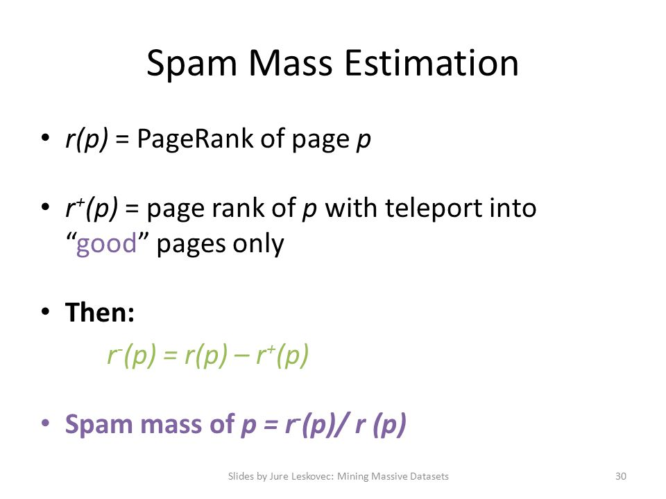 Spam Mass Estimation r(p) = PageRank of page p r + (p) = page rank of p with teleport into good pages only Then: r - (p) = r(p) – r + (p) Spam mass of p = r - (p)/ r (p) Slides by Jure Leskovec: Mining Massive Datasets30