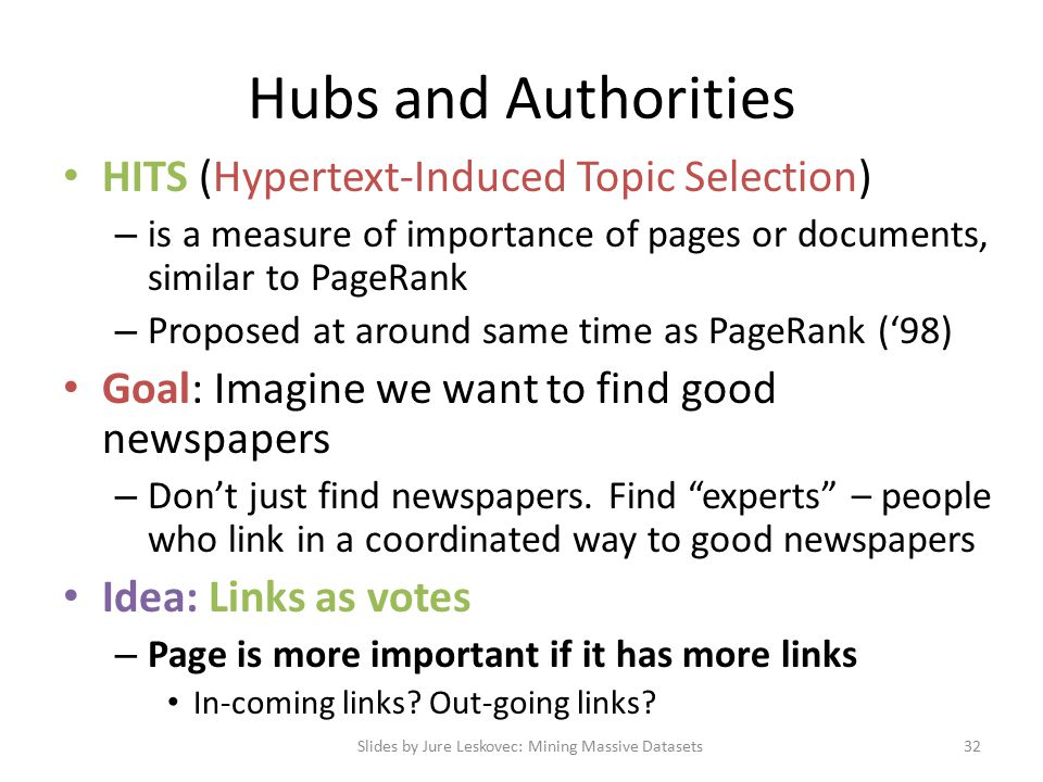 Hubs and Authorities HITS (Hypertext-Induced Topic Selection) – is a measure of importance of pages or documents, similar to PageRank – Proposed at around same time as PageRank ('98) Goal: Imagine we want to find good newspapers – Don't just find newspapers.