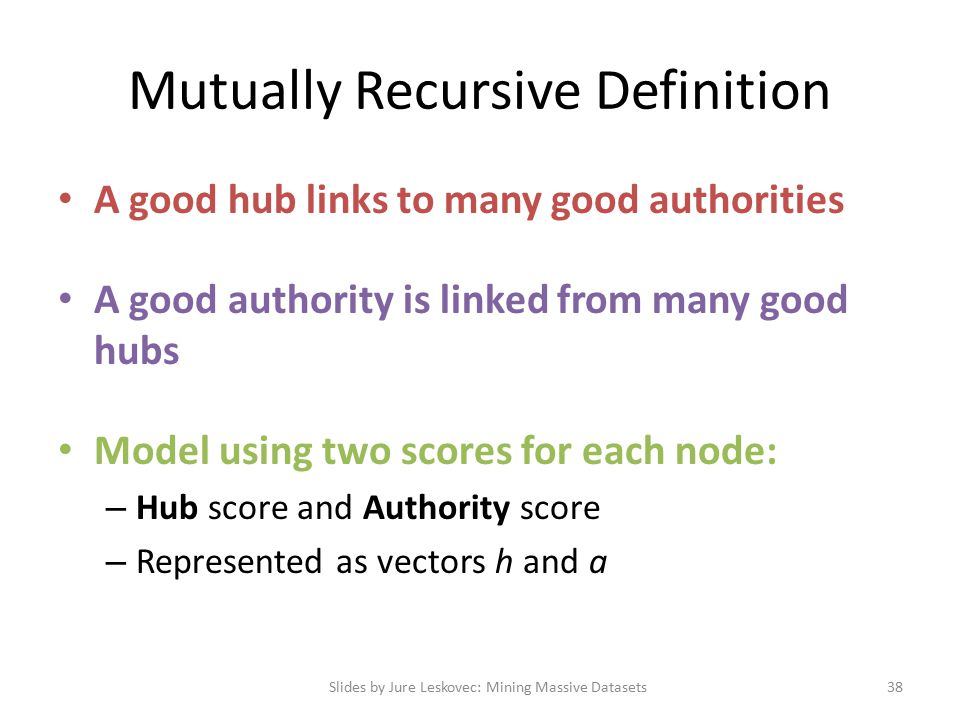 Mutually Recursive Definition A good hub links to many good authorities A good authority is linked from many good hubs Model using two scores for each node: – Hub score and Authority score – Represented as vectors h and a Slides by Jure Leskovec: Mining Massive Datasets38