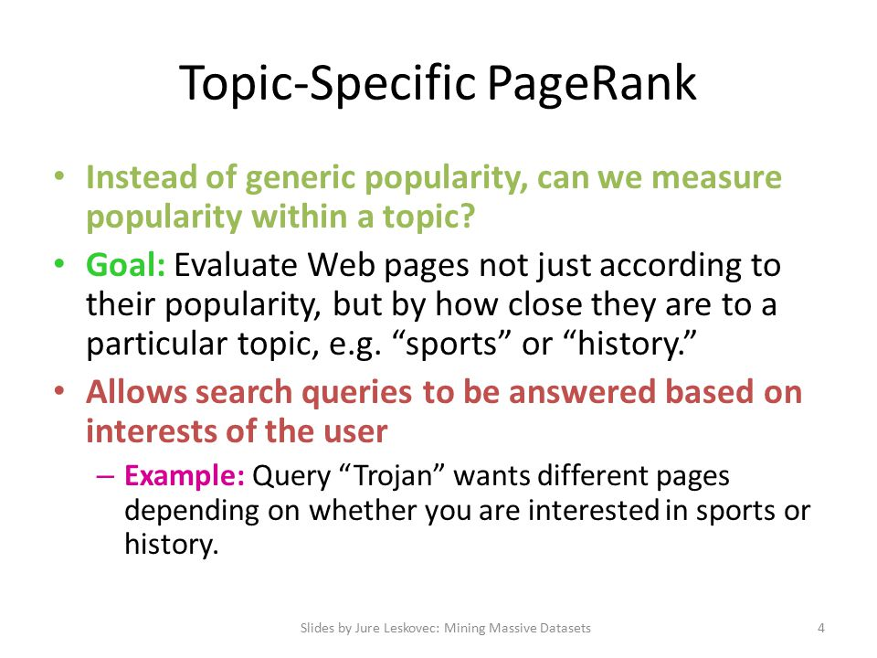 Topic-Specific PageRank Assume each walker has a small probability of teleporting at any step Teleport can go to: – Any page with equal probability To avoid dead-end and spider-trap problems – A topic-specific set of relevant pages (teleport set) For topic-sensitive PageRank.