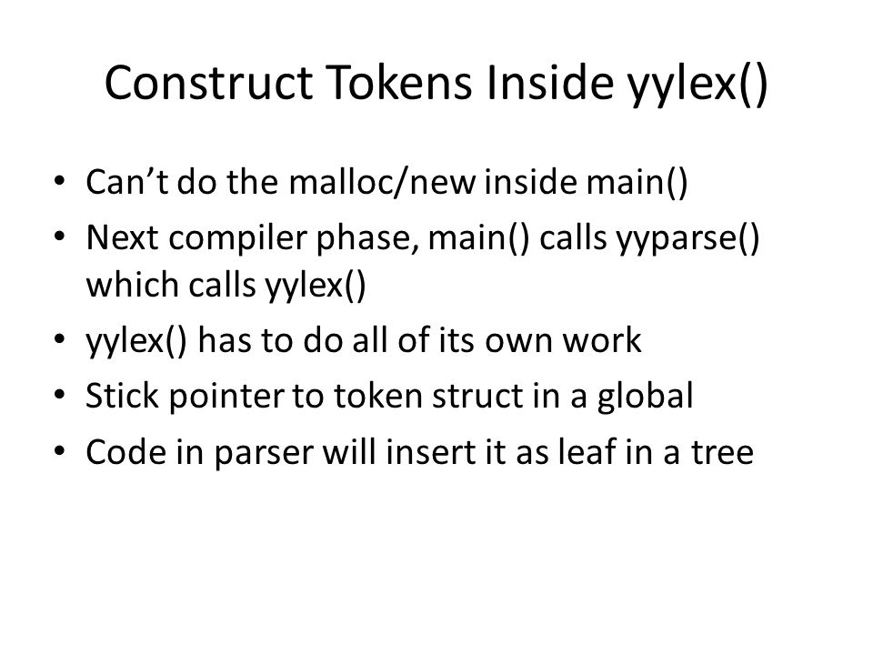 Construct Tokens Inside yylex() Can't do the malloc/new inside main() Next compiler phase, main() calls yyparse() which calls yylex() yylex() has to d