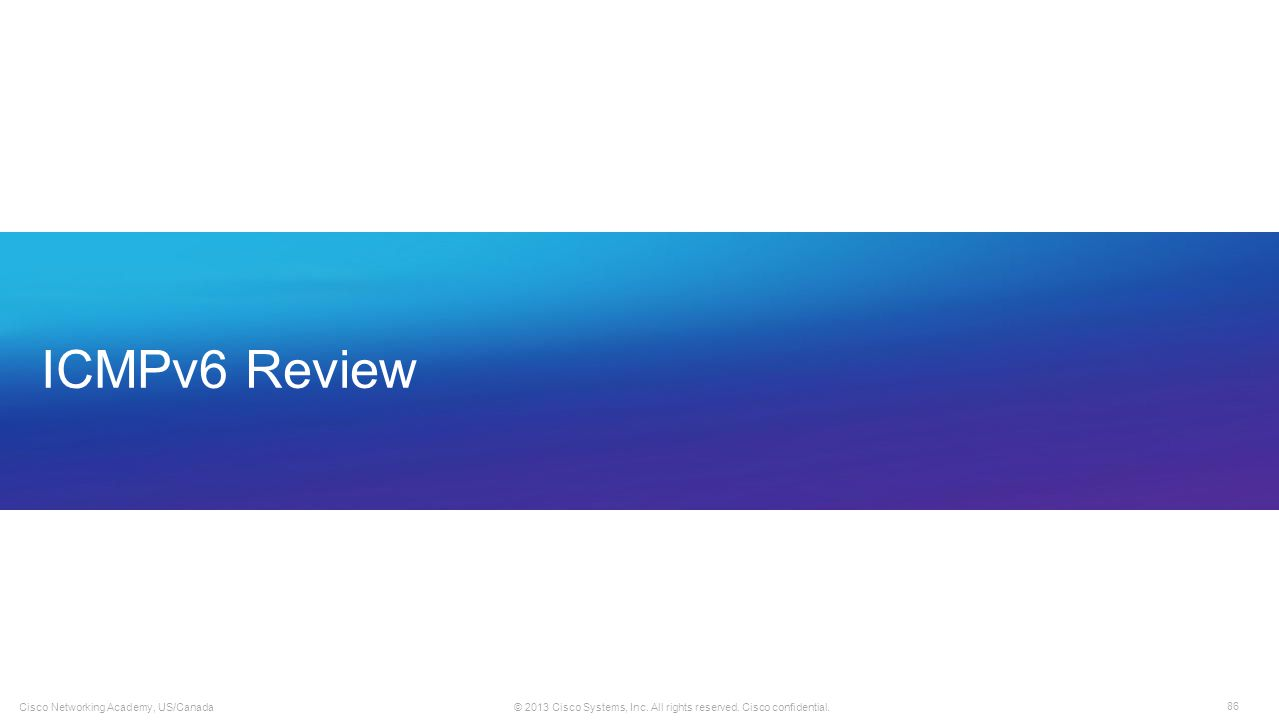 86 © 2013 Cisco Systems, Inc. All rights reserved. Cisco confidential. Cisco Networking Academy, US/Canada ICMPv6 Review