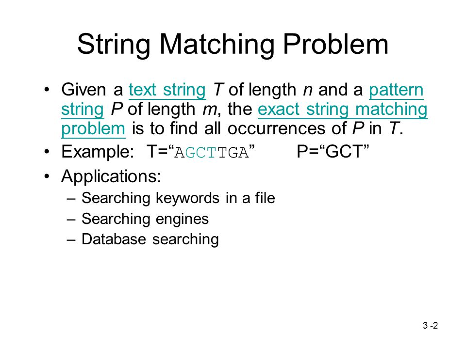3 -3 Terminologies S= AGCTTGA |S|=7, length of S Substring: S i,j =S i S i+1 …S j –Example: S 2,4 = GCT Subsequence of S: deleting zero or more characters from S – ACT and GCTT are subsquences.