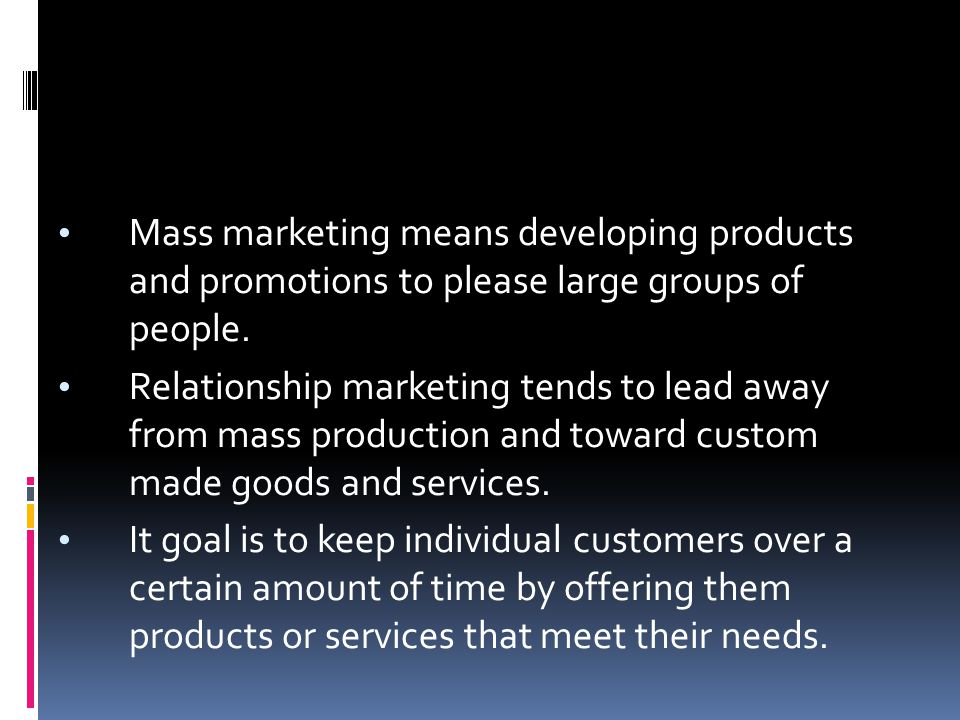 Mass marketing means developing products and promotions to please large groups of people. Relationship marketing tends to lead away from mass producti