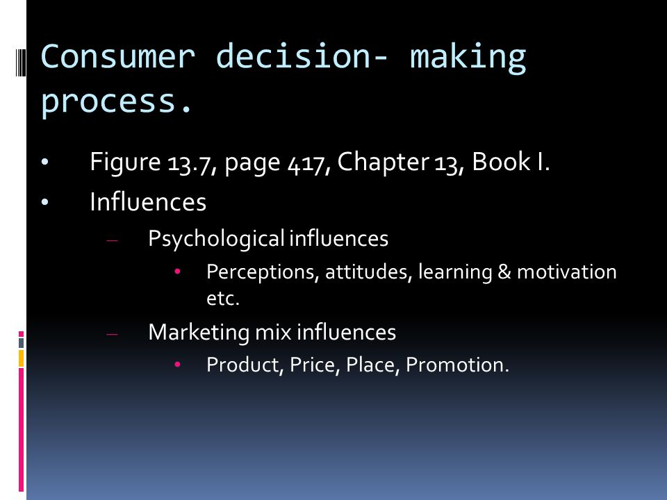 Consumer decision- making process. Figure 13.7, page 417, Chapter 13, Book I. Influences – Psychological influences Perceptions, attitudes, learning &