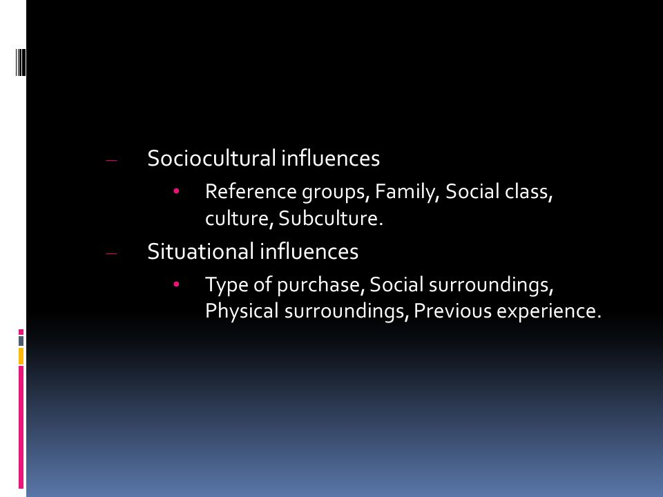 – Sociocultural influences Reference groups, Family, Social class, culture, Subculture. – Situational influences Type of purchase, Social surroundings