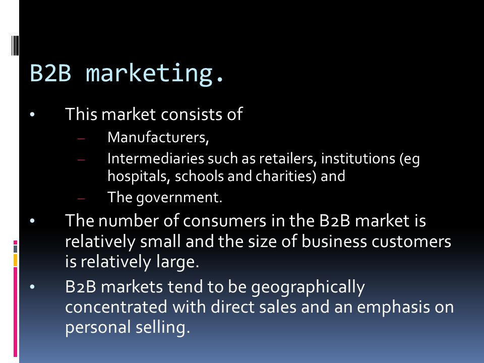 B2B marketing. This market consists of – Manufacturers, – Intermediaries such as retailers, institutions (eg hospitals, schools and charities) and – T