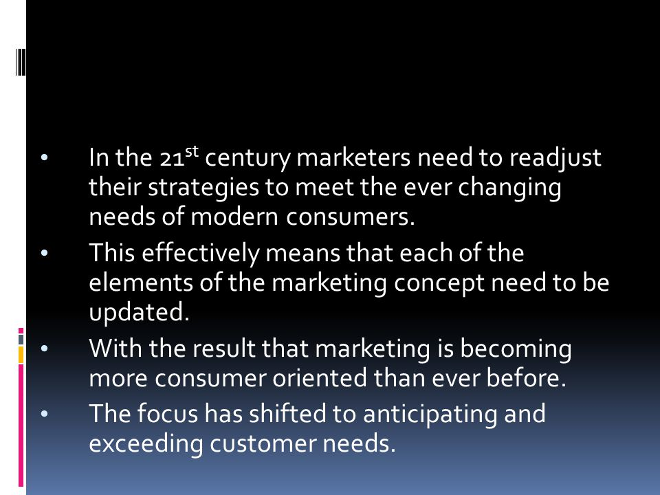In the 21 st century marketers need to readjust their strategies to meet the ever changing needs of modern consumers. This effectively means that each