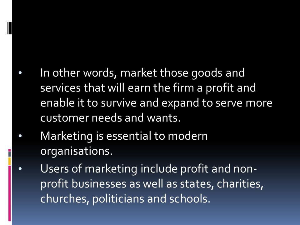 In other words, market those goods and services that will earn the firm a profit and enable it to survive and expand to serve more customer needs and