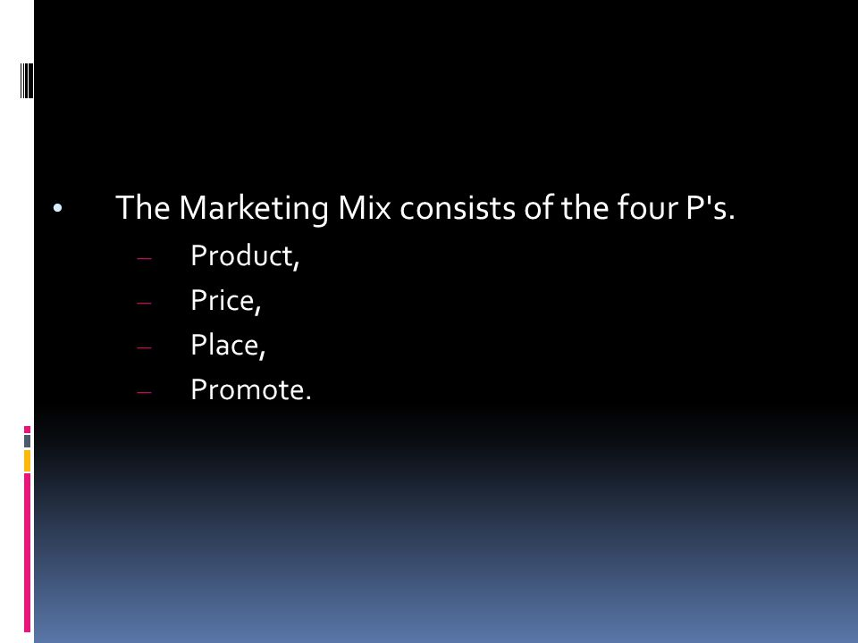 The Marketing Mix consists of the four P s. – Product, – Price, – Place, – Promote.