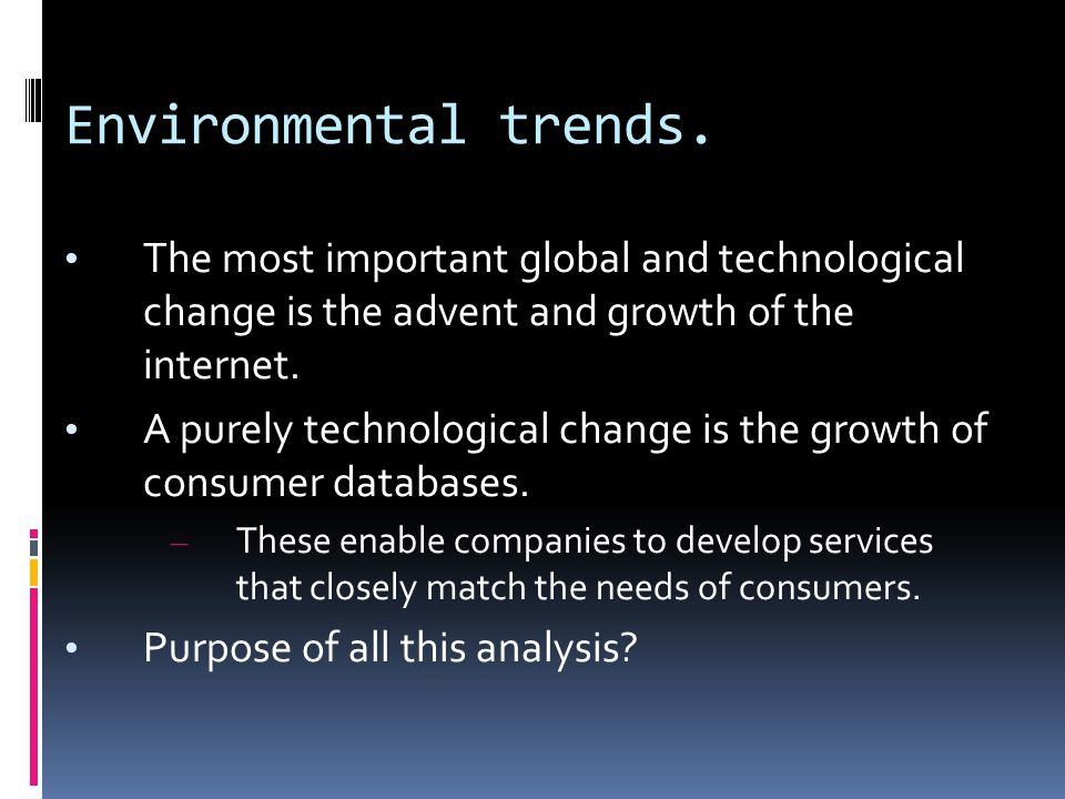 Environmental trends. The most important global and technological change is the advent and growth of the internet. A purely technological change is th