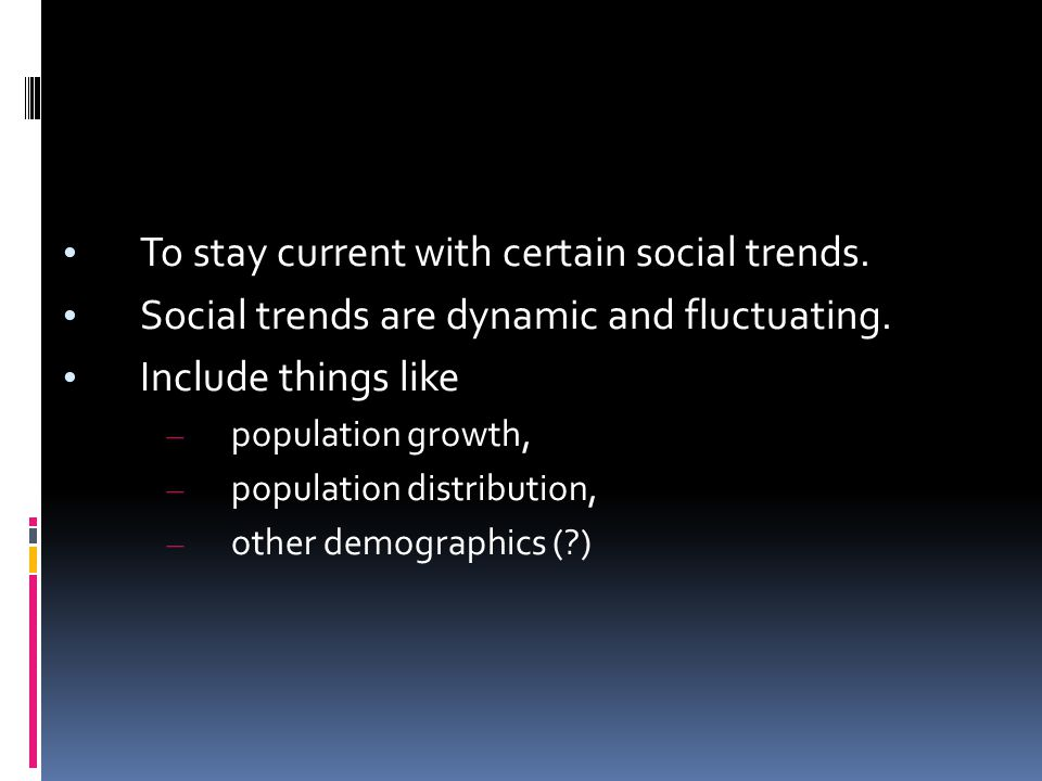 To stay current with certain social trends. Social trends are dynamic and fluctuating. Include things like – population growth, – population distribut