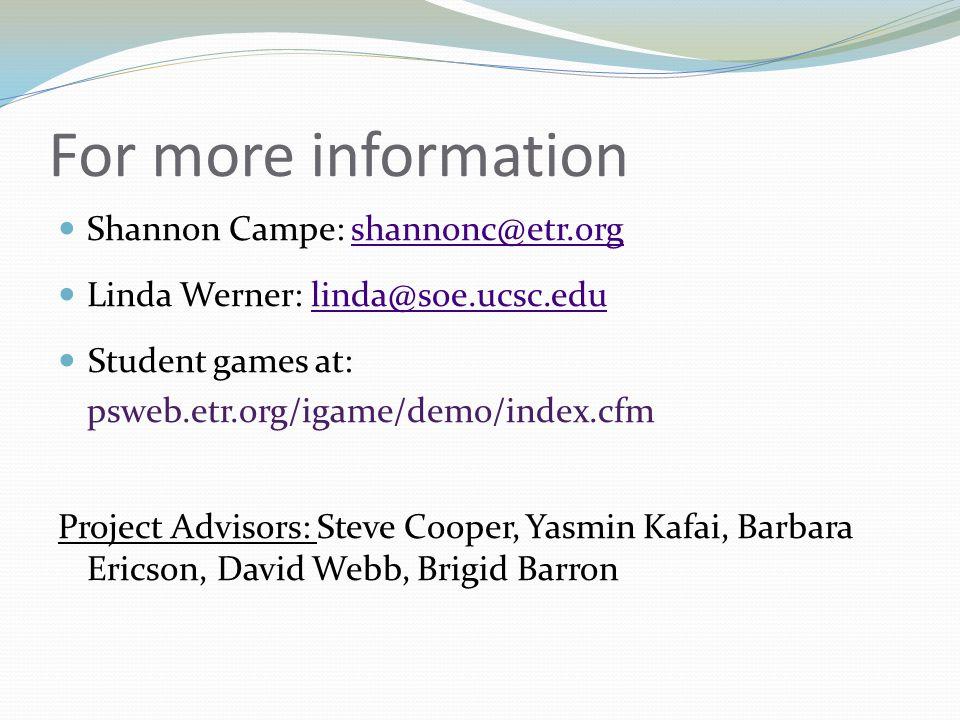 For more information Shannon Campe: shannonc@etr.orgshannonc@etr.org Linda Werner: linda@soe.ucsc.edulinda@soe.ucsc.edu Student games at: psweb.etr.org/igame/demo/index.cfm Project Advisors: Steve Cooper, Yasmin Kafai, Barbara Ericson, David Webb, Brigid Barron