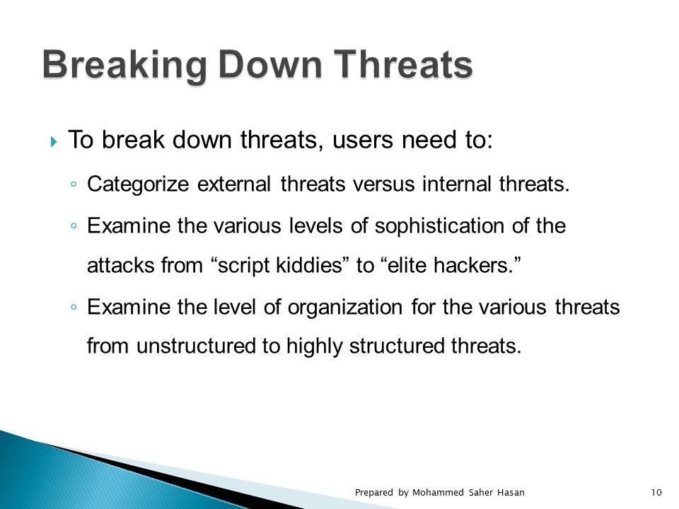  To break down threats, users need to: ◦ Categorize external threats versus internal threats. ◦ Examine the various levels of sophistication of the a