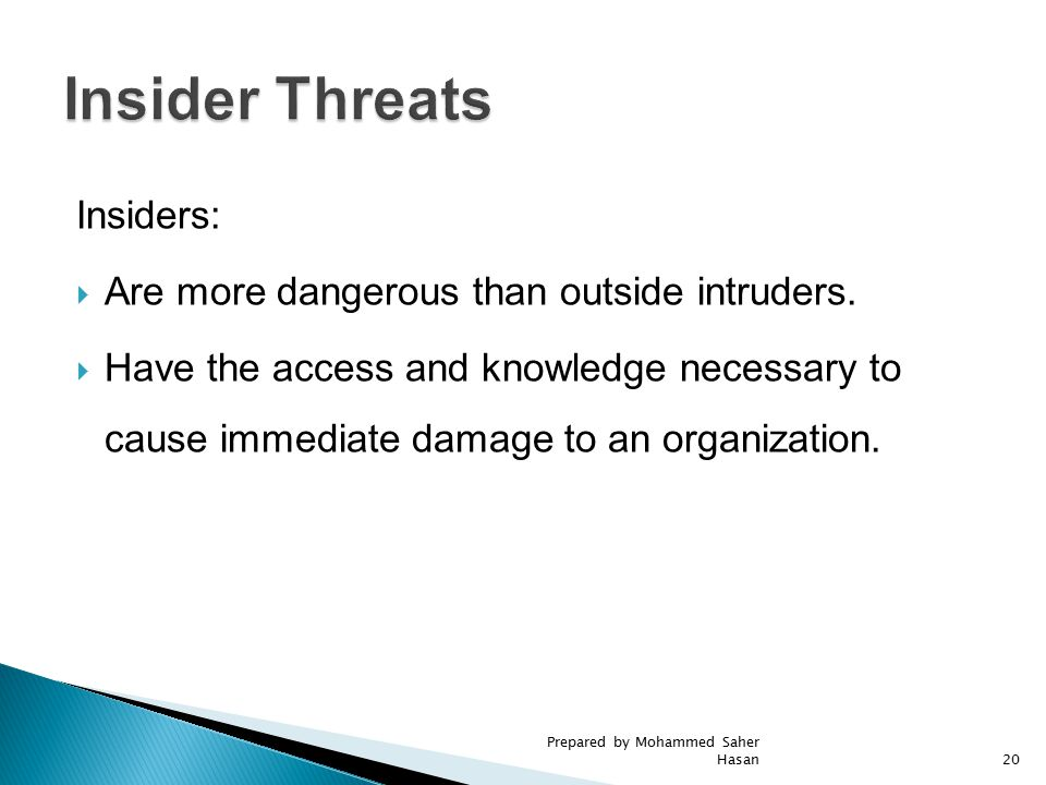 Insiders:  Are more dangerous than outside intruders.  Have the access and knowledge necessary to cause immediate damage to an organization. 20 Prep
