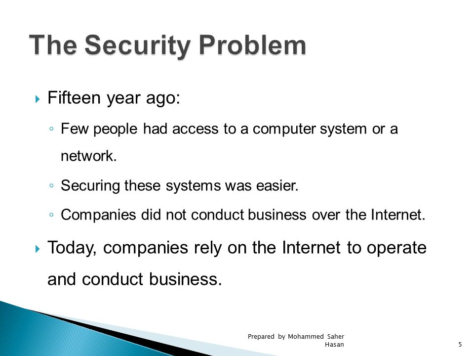  Fifteen year ago: ◦ Few people had access to a computer system or a network. ◦ Securing these systems was easier. ◦ Companies did not conduct busine