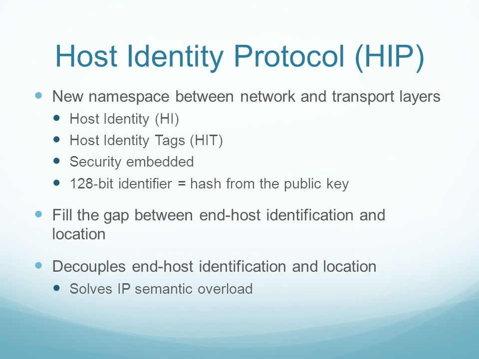 Host Identity Protocol (HIP) New namespace between network and transport layers Host Identity (HI) Host Identity Tags (HIT) Security embedded 128-bit identifier = hash from the public key Fill the gap between end-host identification and location Decouples end-host identification and location Solves IP semantic overload