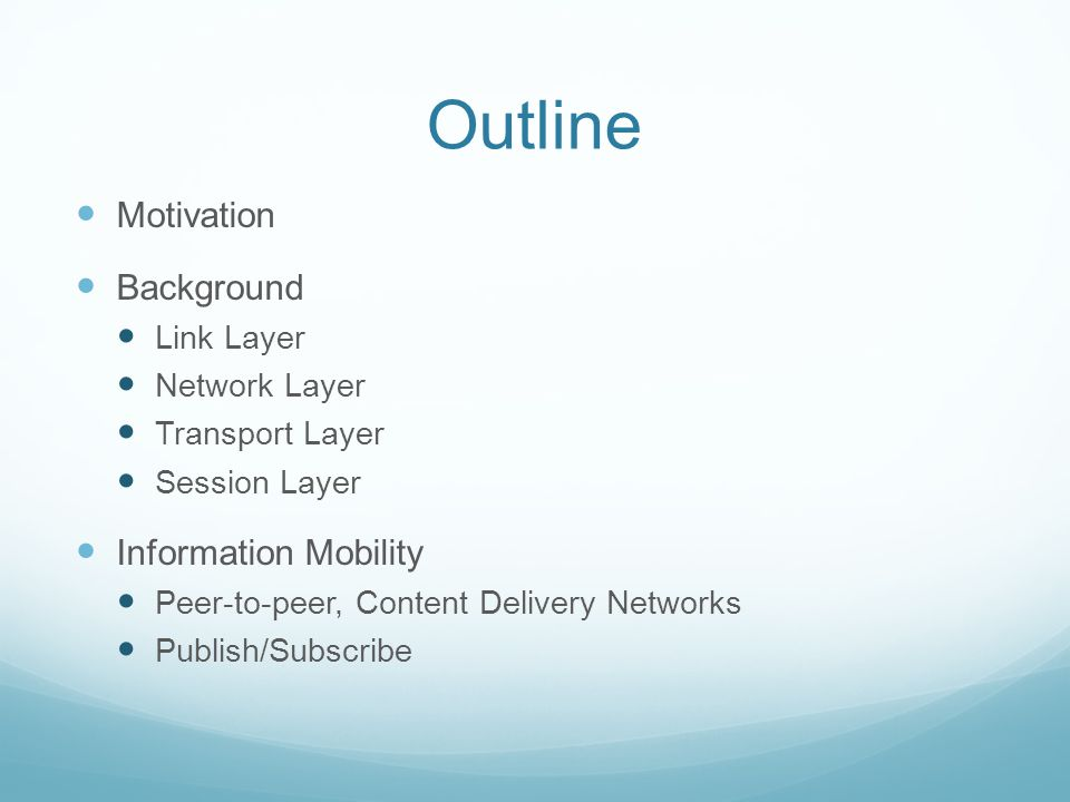 Outline Motivation Background Link Layer Network Layer Transport Layer Session Layer Information Mobility Peer-to-peer, Content Delivery Networks Publish/Subscribe