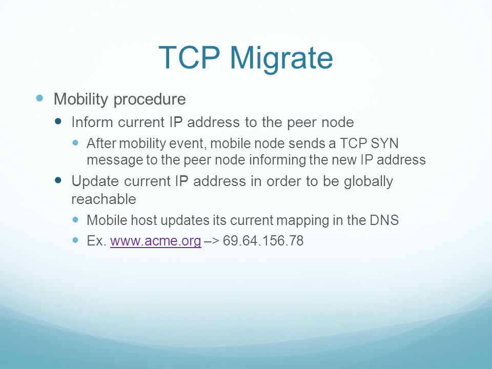 TCP Migrate Mobility procedure Inform current IP address to the peer node After mobility event, mobile node sends a TCP SYN message to the peer node informing the new IP address Update current IP address in order to be globally reachable Mobile host updates its current mapping in the DNS Ex.