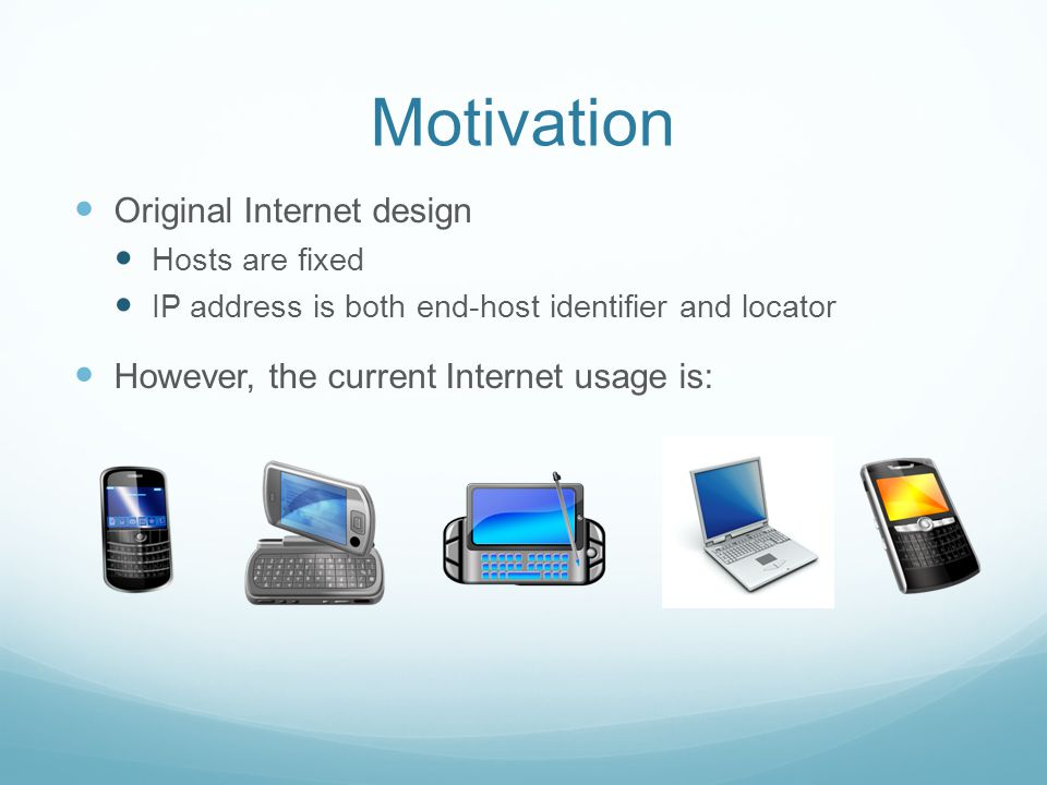 Motivation Original Internet design Hosts are fixed IP address is both end-host identifier and locator However, the current Internet usage is:
