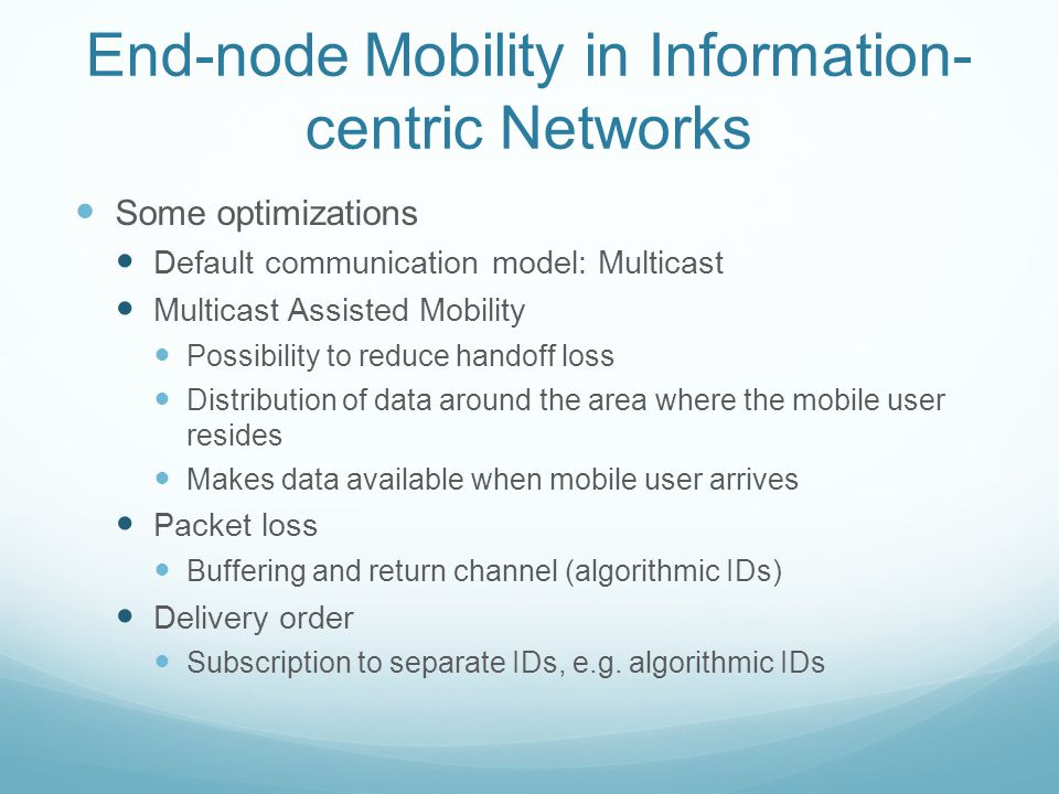 End-node Mobility in Information- centric Networks Some optimizations Default communication model: Multicast Multicast Assisted Mobility Possibility to reduce handoff loss Distribution of data around the area where the mobile user resides Makes data available when mobile user arrives Packet loss Buffering and return channel (algorithmic IDs) Delivery order Subscription to separate IDs, e.g.