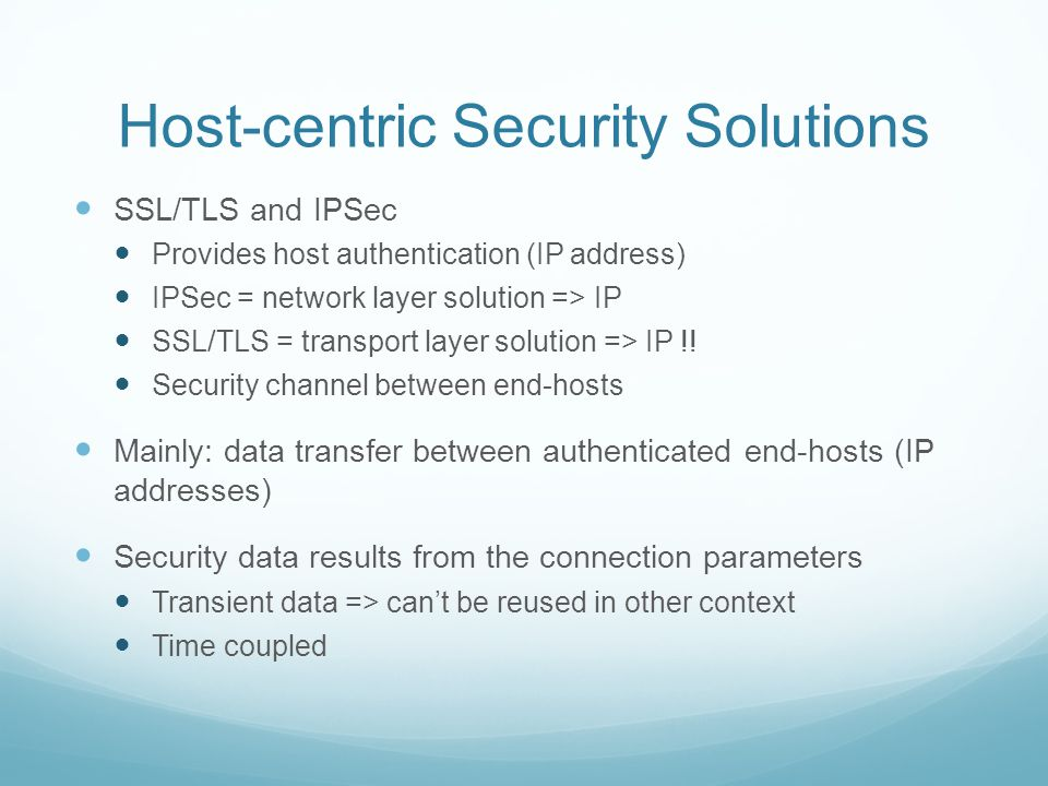 Host-centric Security Solutions SSL/TLS and IPSec Provides host authentication (IP address) IPSec = network layer solution => IP SSL/TLS = transport layer solution => IP !.