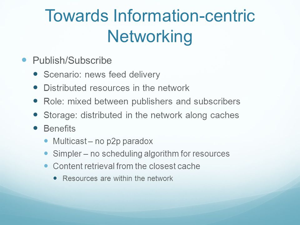 Towards Information-centric Networking Publish/Subscribe Scenario: news feed delivery Distributed resources in the network Role: mixed between publishers and subscribers Storage: distributed in the network along caches Benefits Multicast – no p2p paradox Simpler – no scheduling algorithm for resources Content retrieval from the closest cache Resources are within the network