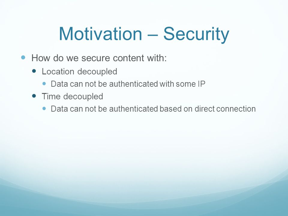 Motivation – Security How do we secure content with: Location decoupled Data can not be authenticated with some IP Time decoupled Data can not be authenticated based on direct connection