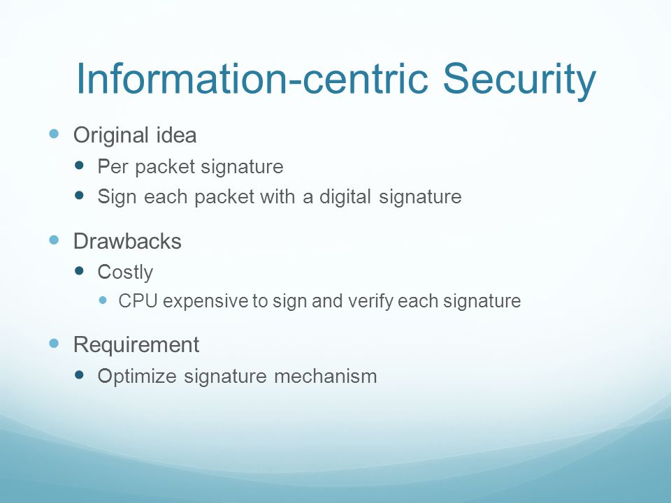 Information-centric Security Original idea Per packet signature Sign each packet with a digital signature Drawbacks Costly CPU expensive to sign and verify each signature Requirement Optimize signature mechanism